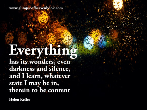 Everything has its wonders, even darkness and silence, and I learn, whatever state I may be in, therein to be content. Helen Keller