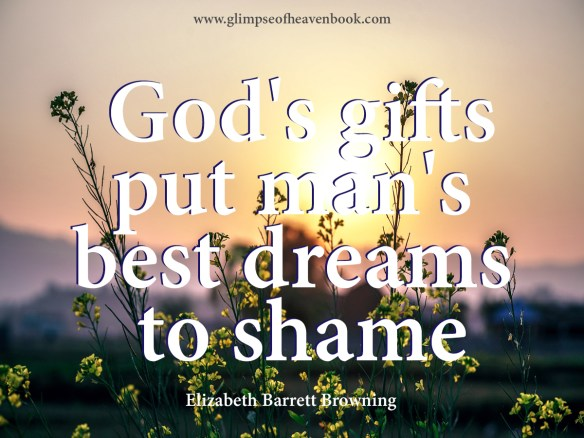 God's gifts put man's best dreams to shame. Elizabeth Barrett Browning