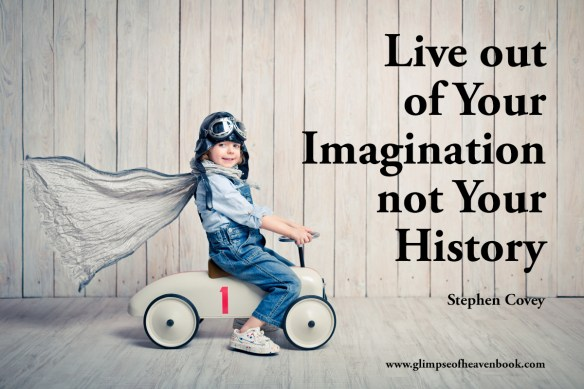 Live out of Your Imagination not Your History. Stephen Covey