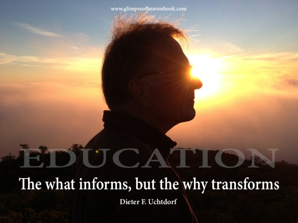 "Education.  ""The what informs, but the why transforms"".  Dieter F. Uchtdorf"