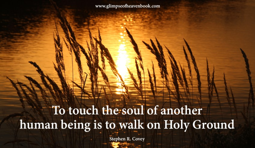 To touch the soul of another human being is to walk on Holy Ground. Stephen R. Covey