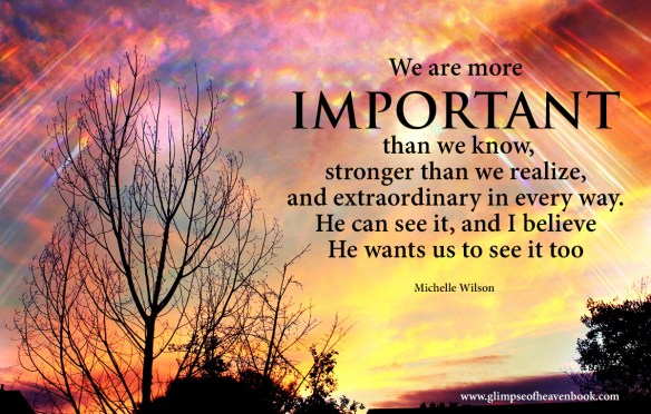 We are more important than we know, stronger than we realize, and extraordinary in every way. He can see it, and I believe He wants us to see it too.  Michelle Wilson