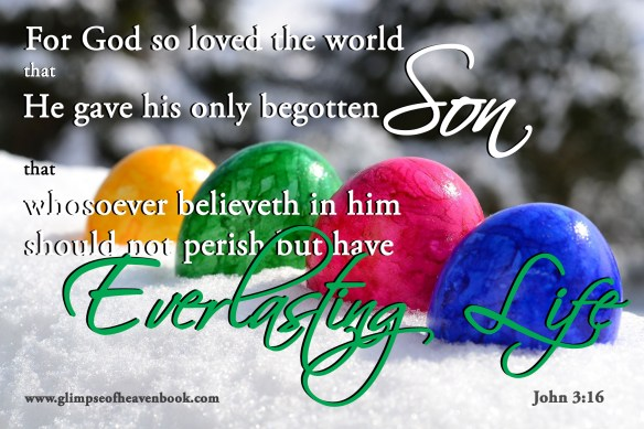 For God so loved the world, that he gave his only begotten son, that whosoever believeth in him should not perish but have everlasting life. John 3:16