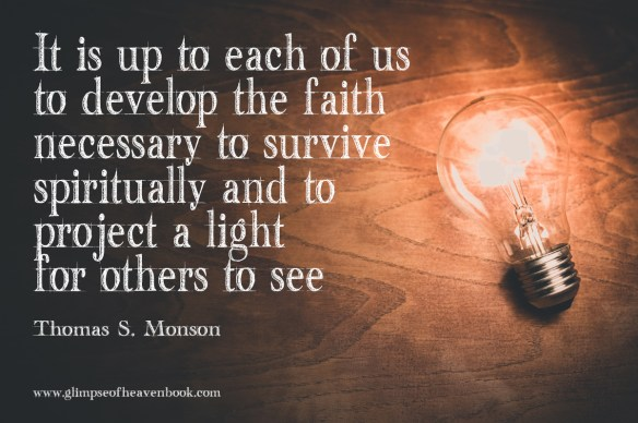 It is up to each of us to develop the faith necessary to survive spiritually and to project a light for others to see. Thomas S. Monson