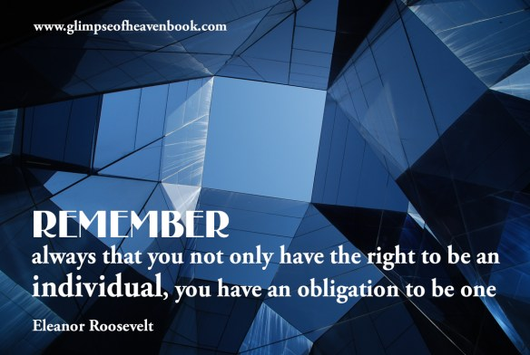 Remember always that you not only have the right to be an individual, you have an obligation to be one. Eleanor Roosevelt