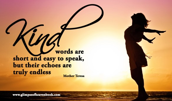 Kind words are  short and easy to speak, but their echoes are  truly endless   Mother Teresa