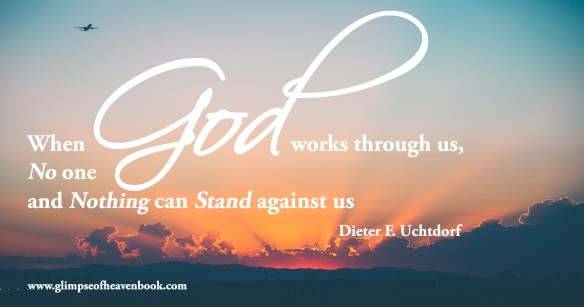 When God works through us,  No one and Nothing can stand against us.  Dieter F. Uchtdorf