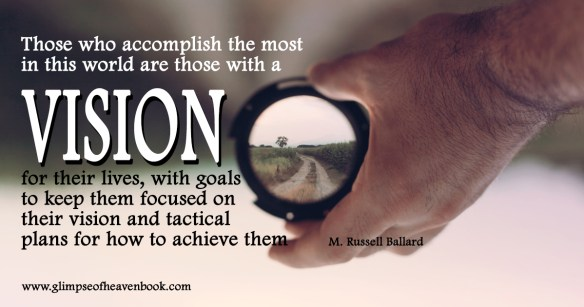 Those who accomplish the most in this world are those with a vision for their lives, with goals  to keep them focused on  their vision and tactical  plans for how to achieve them    M Russell Ballard