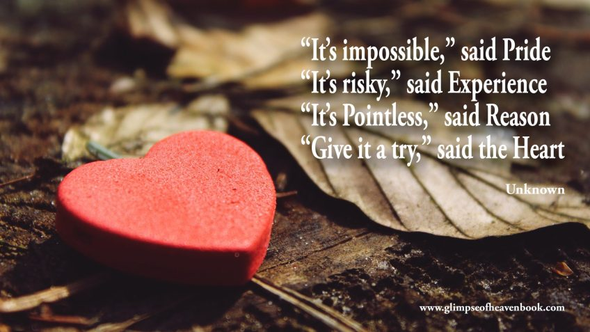 """""""It's impossible,"""" said Pride """"It's risky,"""" said Experience """"It's Pointless,"""" said Reason """"Give it a try,"""" said the Heart ¨Unknown"""