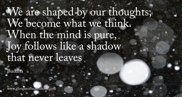 We are shaped by our thoughts; We become what we think. When the mind is pure, Joy follows like a shadow that never leaves   Buddha