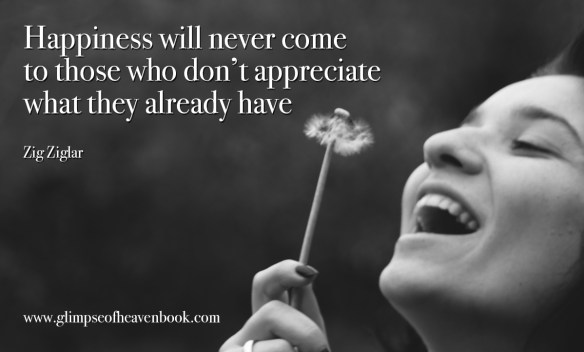 Happiness will never come to those who don't appreciate what they already have Zig Ziglar
