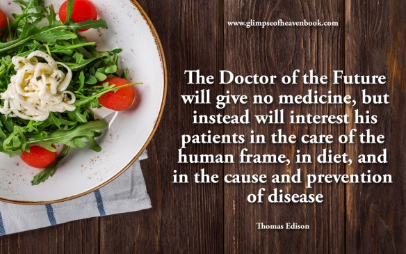 The Doctor of the Future will give no medicine, but instead will interest his patients in the care of the human frame, in diet, and in the cause and prevention of disease Thomas Edison