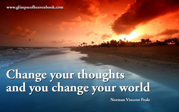 Change your thoughts and you change your world Norman Vincent Peale