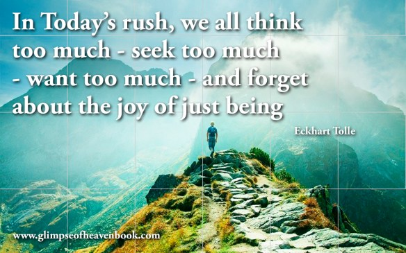 In Today's rush, we all think too much - seek too much - want too much - and forget about the joy of just being Eckhart Tolle