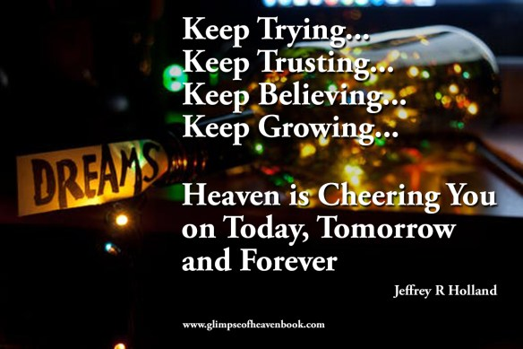 Keep Trying... Keep Trusting... Keep Believing... Keep Growing...Heaven is Cheering You on Today, Tomorrow and Forever Jeffrey R. Holland
