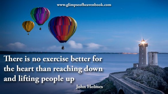 There is no exercise better for the heart than reaching down and lifting people up John Holmes