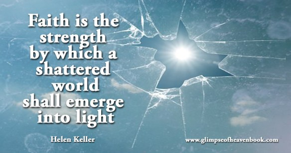 Faith is the strength by which a shattered world shall emerge into light Helen Keller