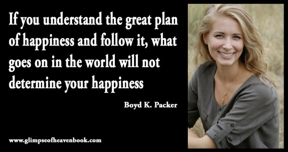 If you understand the great plan of happiness and follow it, what goes on in the world will not determine your happiness Boyd K. Packer