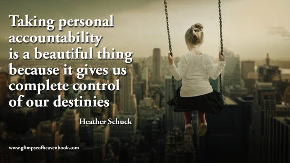 Taking personal accountability is a beautiful thing because it gives us complete control of our destinies Heather Schuck