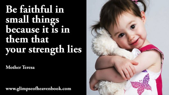Be faithful in small things because it is in them that your strength lies Mother Teresa