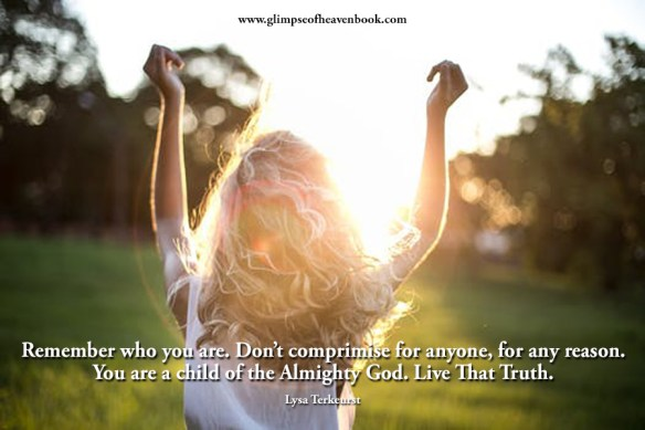 Remember who you are. Don't comprimise for anyone, for any reason. You are a child of the Almighty God. Live That Truth. Lysa Terkeurst
