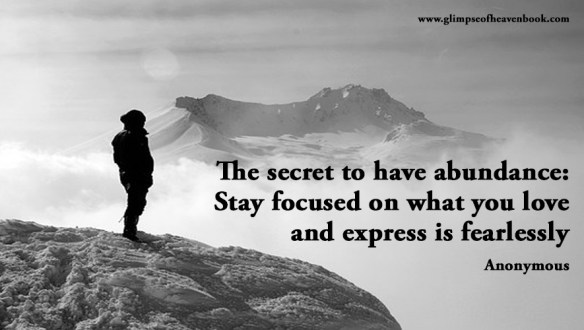 The secret to have abundance: Stay focused on what you love and express is fearlessly Anonymous
