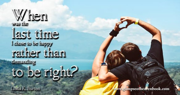 When was the last time I chose to be happy rather than demanding to be right? Linda K. Burton