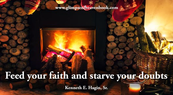 Feed your faith and starve your doubts Kenneth E. Hagin, Sr.