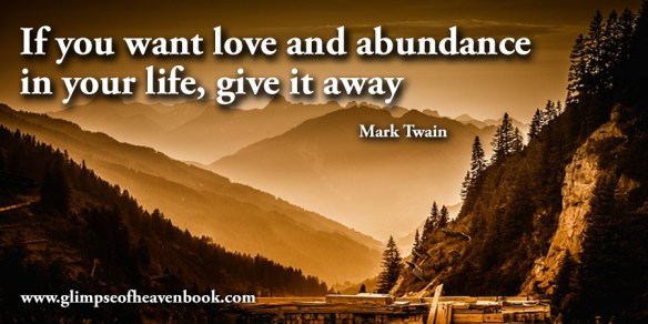 If you want love and abundance in your life, give it away Mark Twain