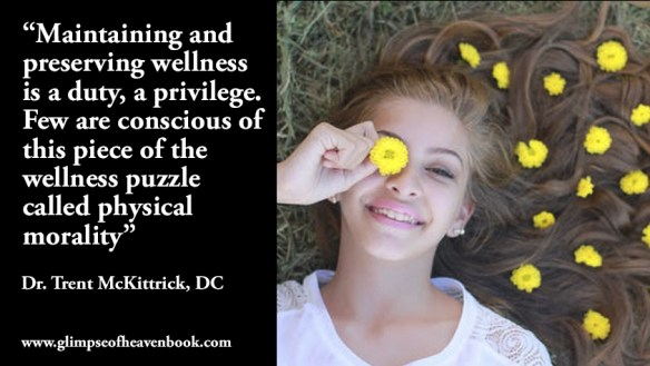 """Maintaining and preserving wellness is a duty, a privilege. Few are conscious of this piece of the wellness puzzle called physical morality"" Dr. Trent McKittrick, DC"