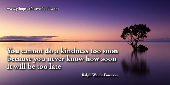 You cannot do a kindness too soon because you never know how soon it will be too late Ralph Waldo Emerson
