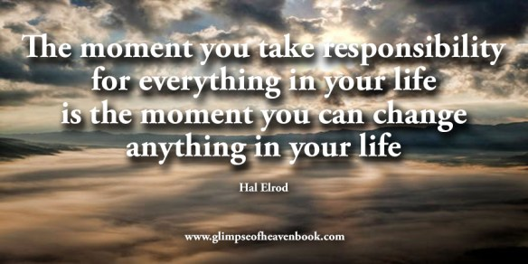 The moment you take responsibility for everything in your life is the moment you can change anything in your life Hal Elrod