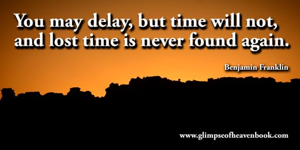 You may delay, but time will not, and lost time is never found again. Benjamin Franklin