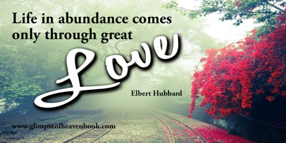 Life in abundance comes only through great love Elbert Hubbard