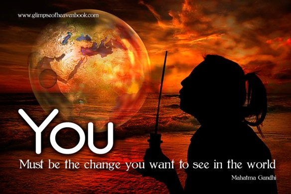You Must be the change you want to see in the world Mahatma Gandhi