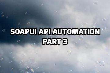 SoapUI API Automation - Part 3