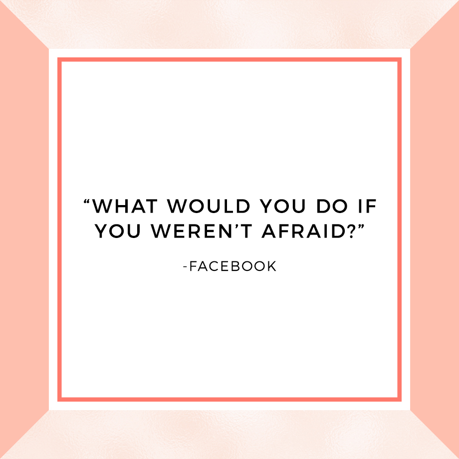 What would you do if you weren't afraid?