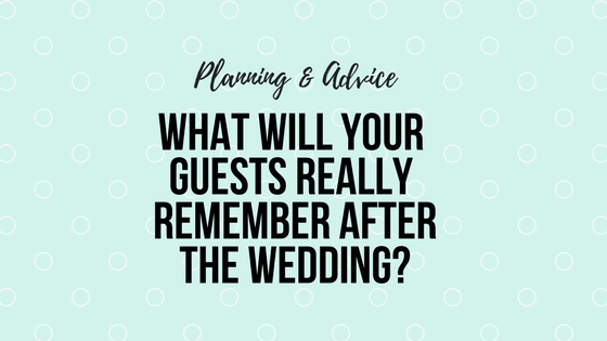 What will your guests really remember after the wedding?