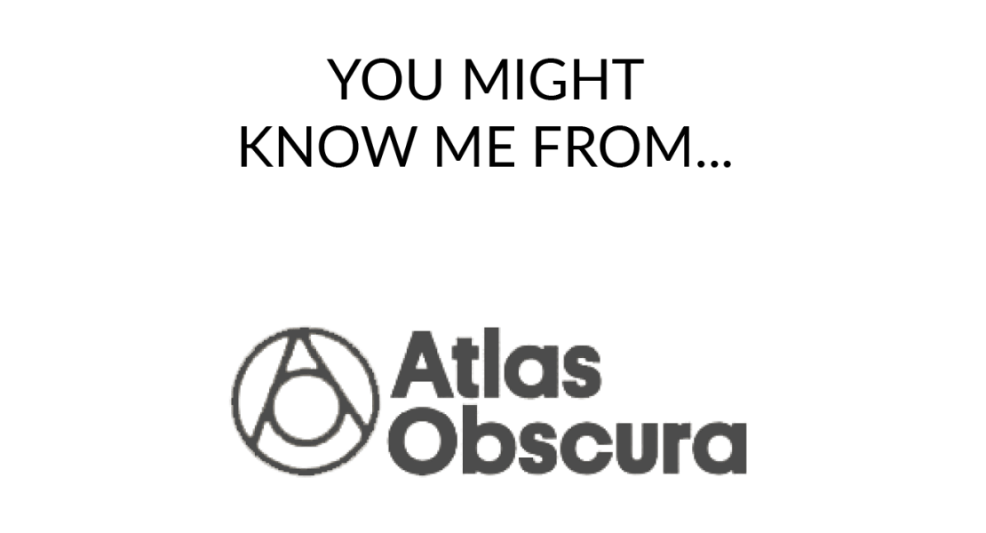 You might know me from Atlas Obscura