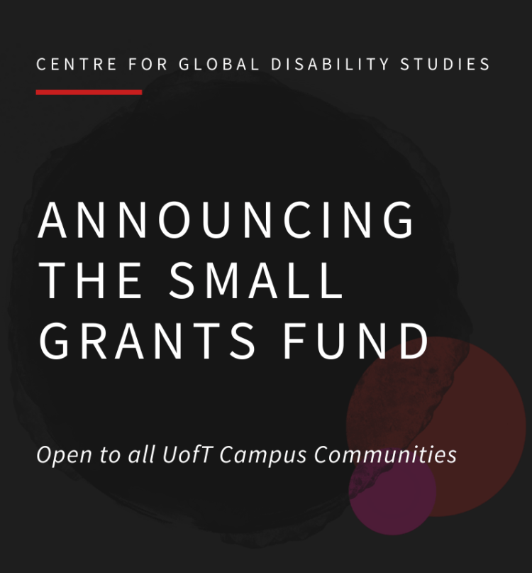 "[Image description: A dark grey poster with a translucent CGDS logo and white text.  The CGDS logo contains one large black water-colored circle and to the bottom right a smaller red circle, with a smaller pink circle on top.  At the top it reads "" Centre for Global Disability Studies"" with a red line underneath to the left.  The text in the center of the poster reads, ""Announcing the small grants fund"". Below that, in italics, the text reads ""Open to all UofT campus comunities""]"