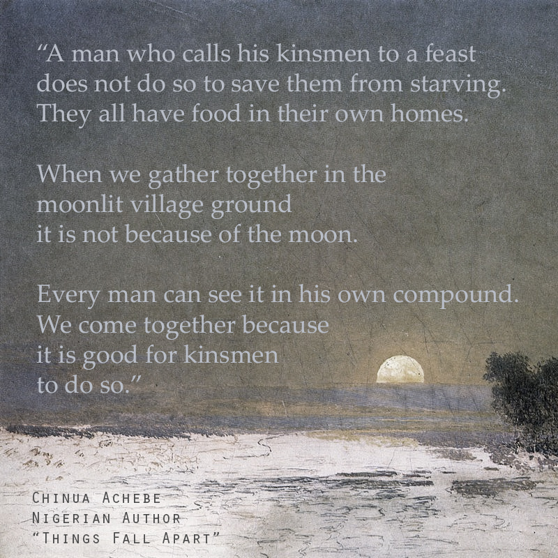 """A man who calls his kinsmen to a feast does not do so to save them from starving. They all have food in their own homes. When we gather together in the moonlit village ground it is not because of the moon. Every man can see it in his own compound. We come together because it is good for kinsmen to do so."" - Excerpt from 'Things Fall Apart' by Nigerian author Chinua Achebe."
