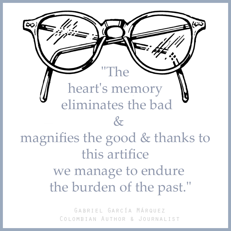 """The heart's memory eliminates the bad and magnifies the good and thanks to this artifice we manage to endure the burden of the past."" — Gabriel Garcí­a Márquez (Colombian Author & Journalist)"