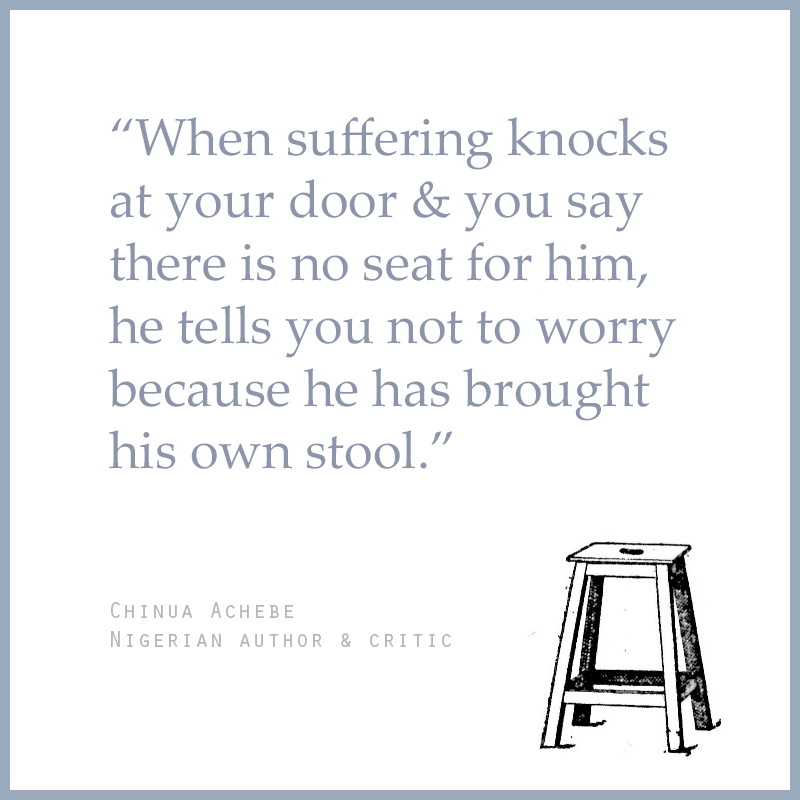 """When suffering knocks at your door & you say there is no seat for him, he tells you not to worry because he has brought his own stool."" - Chinua Achebe (Nigerian Author & Critic)"