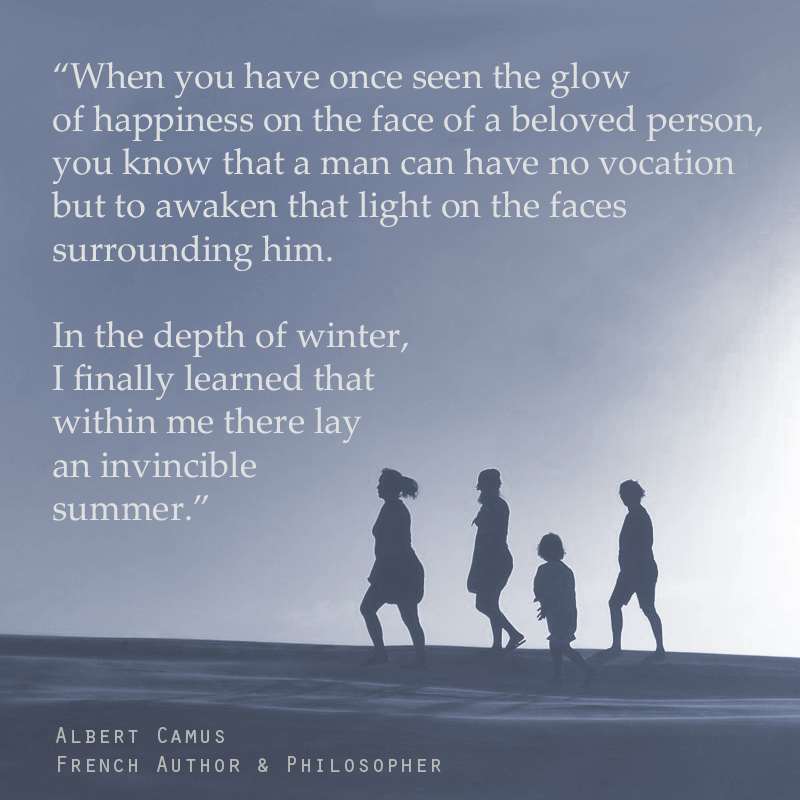 """When you have once seen the glow of happiness on the face of a beloved person, you know that a man can have no vocation but to awaken that light on the faces surrounding him. In the depth of winter, I finally learned that within me there lay an invincible summer."" ― Albert Camus (French Author & Philosopher)"