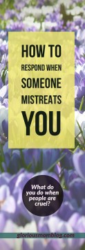 How to respond when someone mistreats you: how to deal with people who hurt you in a way that's best for you and them. Find out at gloriousmomblog.com.