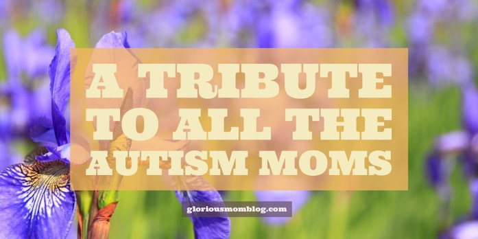 A tribute to all the autism moms: an inside look at the life of an autism parent and the struggles they face. Read about it at gloriousmomblog.com.