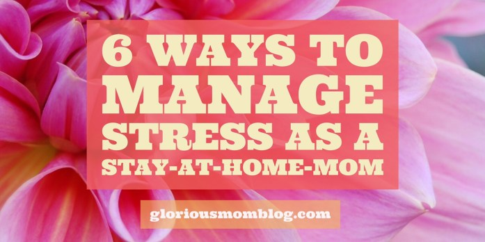 6 ways to manage stress as a stay-at-home mom: stress management tips and ideas for parents overwhelmed with the stress of raising their kids. Read it at gloriousmomblog.com.