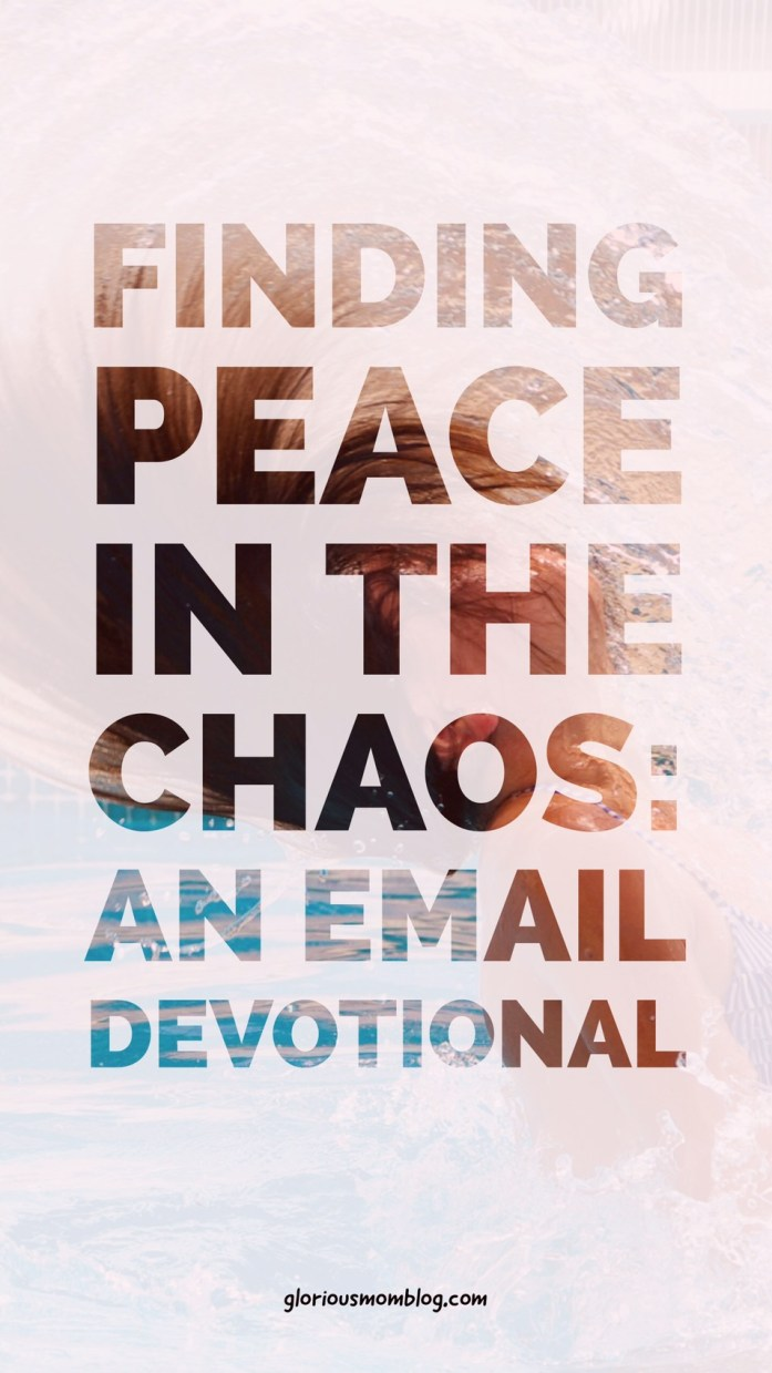 Finding peace in the chaos: an email devotional especially for moms managing stress and anxiety. Check it out at gloriousmomblog.com.