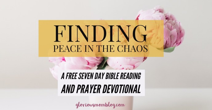 Finding peace in the chaos: a free seven day email prayer and Bible reading devotional for moms struggling with stress and anxiety. Sign up at gloriousmomblog.com.