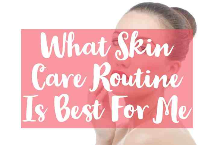 What Skin Care Routine Is Best For Me